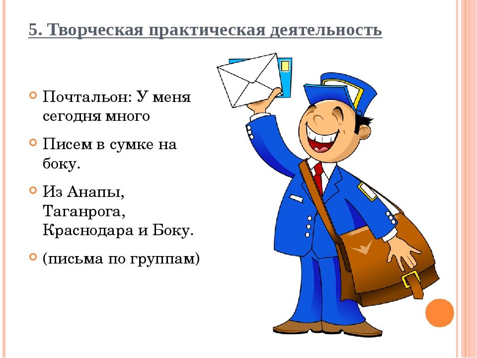 5. Творческая практическая деятельность Почтальон: У меня сегодня много Писем...