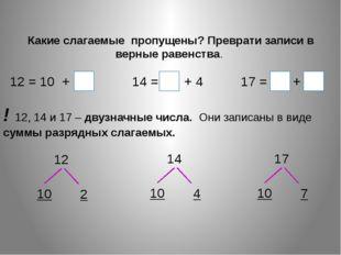 Какие слагаемые пропущены? Преврати записи в верные равенства. 12 = 10 + 2 1