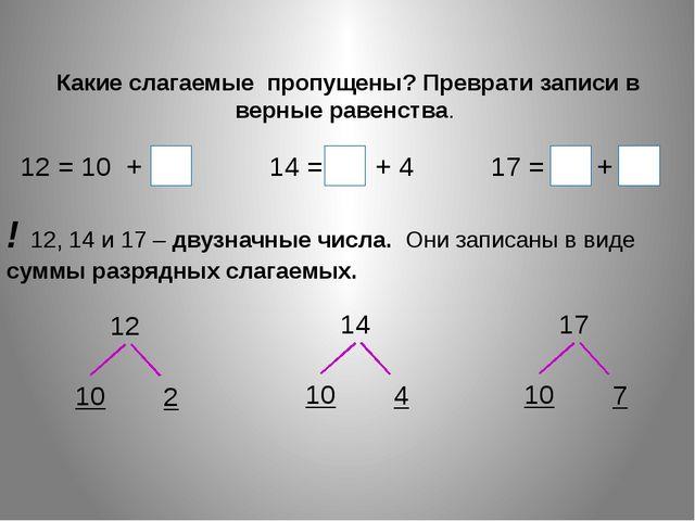 Какие слагаемые пропущены? Преврати записи в верные равенства. 12 = 10 + 2 1...