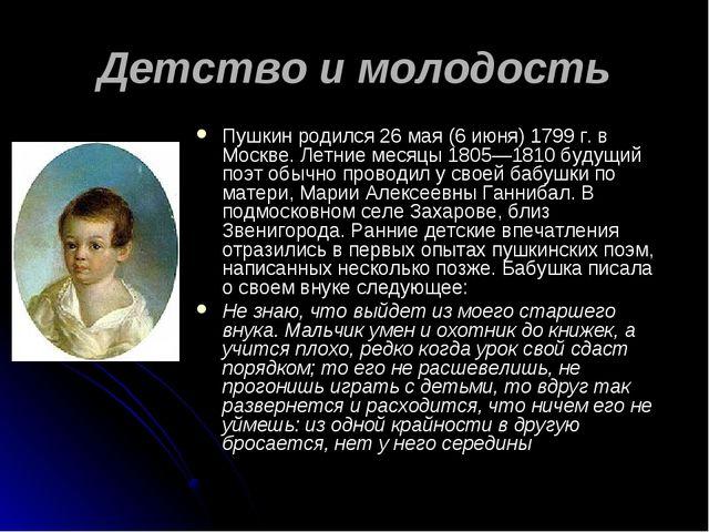 Детство и молодость Пушкин родился 26мая (6 июня) 1799 г. в Москве. Летние м...