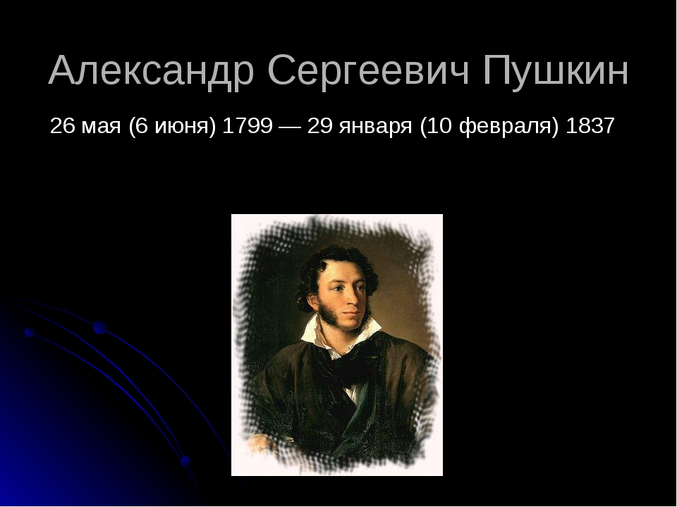 Александр Сергеевич Пушкин 26 мая (6 июня) 1799 — 29 января (10 февраля) 1837
