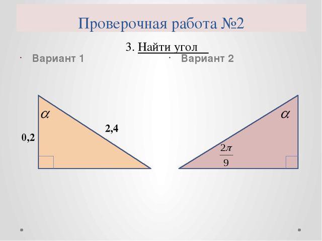 Проверочная работа №2 Вариант 1 Вариант 2 4. Найти угол α 3
