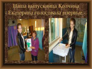 Наша выпускница Колчина Екатерина голосовала впервые.