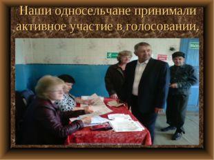 Наши односельчане принимали активное участие в голосовании.