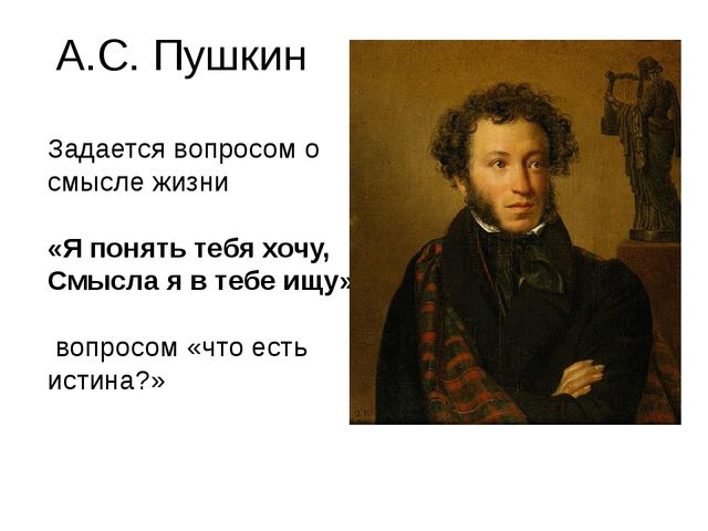 А.С. Пушкин Задается вопросом о смысле жизни «Я понять тебя хочу, Смысла я в...