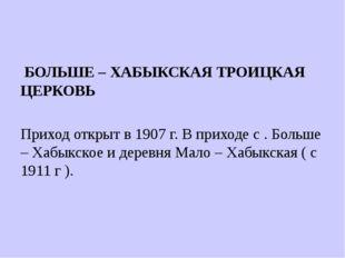 БОЛЬШЕ – ХАБЫКСКАЯ ТРОИЦКАЯ ЦЕРКОВЬ Приход открыт в 1907 г. В приходе с . Бо