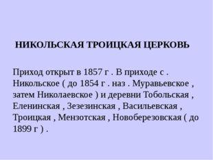 НИКОЛЬСКАЯ ТРОИЦКАЯ ЦЕРКОВЬ Приход открыт в 1857 г . В приходе с . Никольско