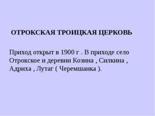 ОТРОКСКАЯ ТРОИЦКАЯ ЦЕРКОВЬ Приход открыт в 1900 г . В приходе село Отрокское