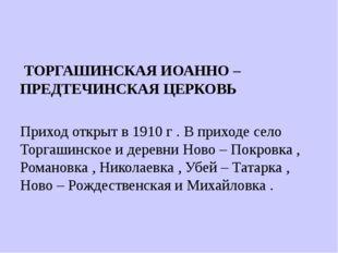 ТОРГАШИНСКАЯ ИОАННО – ПРЕДТЕЧИНСКАЯ ЦЕРКОВЬ Приход открыт в 1910 г . В прихо