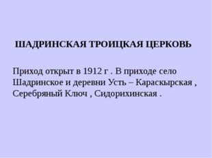 ШАДРИНСКАЯ ТРОИЦКАЯ ЦЕРКОВЬ Приход открыт в 1912 г . В приходе село Шадринск