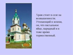 Храм стоит в селе на возвышенности. Утопающий в зелени, он, что пасхальное яй