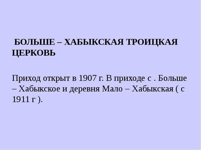БОЛЬШЕ – ХАБЫКСКАЯ ТРОИЦКАЯ ЦЕРКОВЬ Приход открыт в 1907 г. В приходе с . Бо...