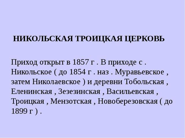 НИКОЛЬСКАЯ ТРОИЦКАЯ ЦЕРКОВЬ Приход открыт в 1857 г . В приходе с . Никольско...