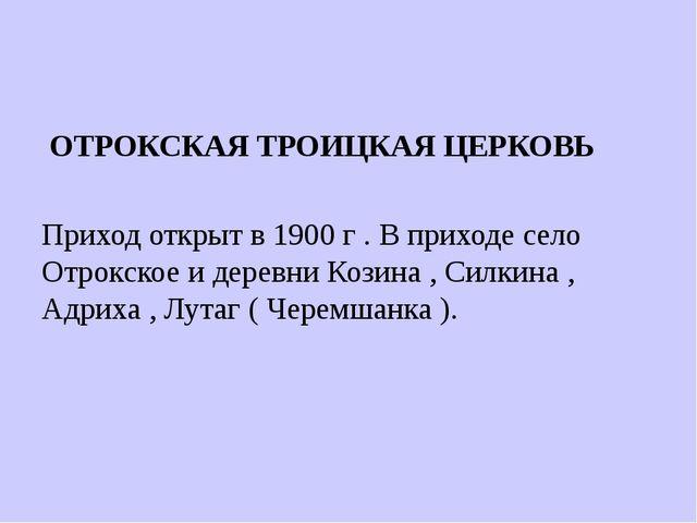 ОТРОКСКАЯ ТРОИЦКАЯ ЦЕРКОВЬ Приход открыт в 1900 г . В приходе село Отрокское...