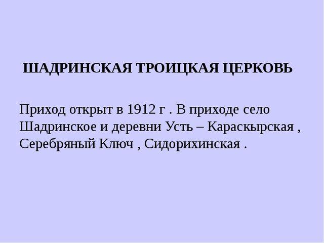 ШАДРИНСКАЯ ТРОИЦКАЯ ЦЕРКОВЬ Приход открыт в 1912 г . В приходе село Шадринск...