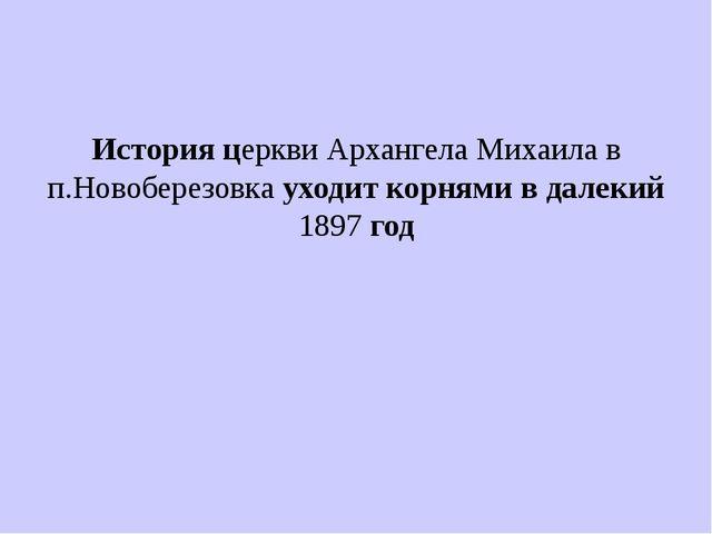 История церкви Архангела Михаила в п.Новоберезовка уходит корнями в далекий 1...
