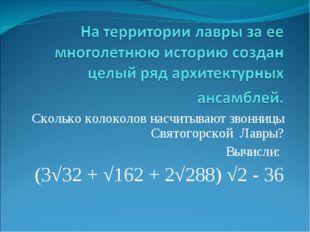 Сколько колоколов насчитывают звонницы Святогорской Лавры? Вычисли: (3√32 + √