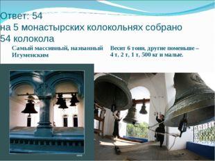 Ответ: 54 на 5 монастырских колокольнях собрано 54 колокола Самый массивный,
