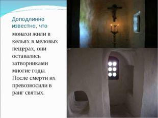 Доподлинно известно, что монахи жили в кельях в меловых пещерах, они оставали