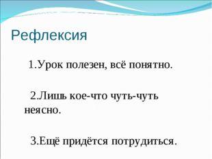 Рефлексия 1.Урок полезен, всё понятно. 2.Лишь кое-что чуть-чуть неясно. 3.Ещё
