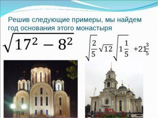 Решив следующие примеры, мы найдем год основания этого монастыря +21