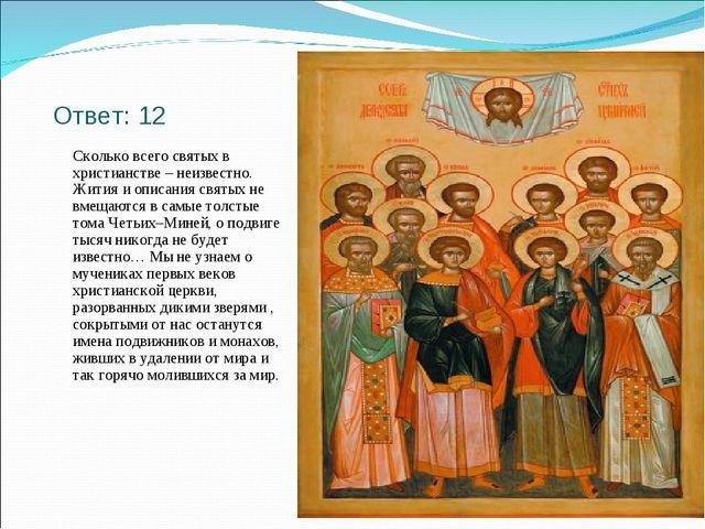 Ответ: 12 Сколько всего святых в христианстве – неизвестно. Жития и описания...