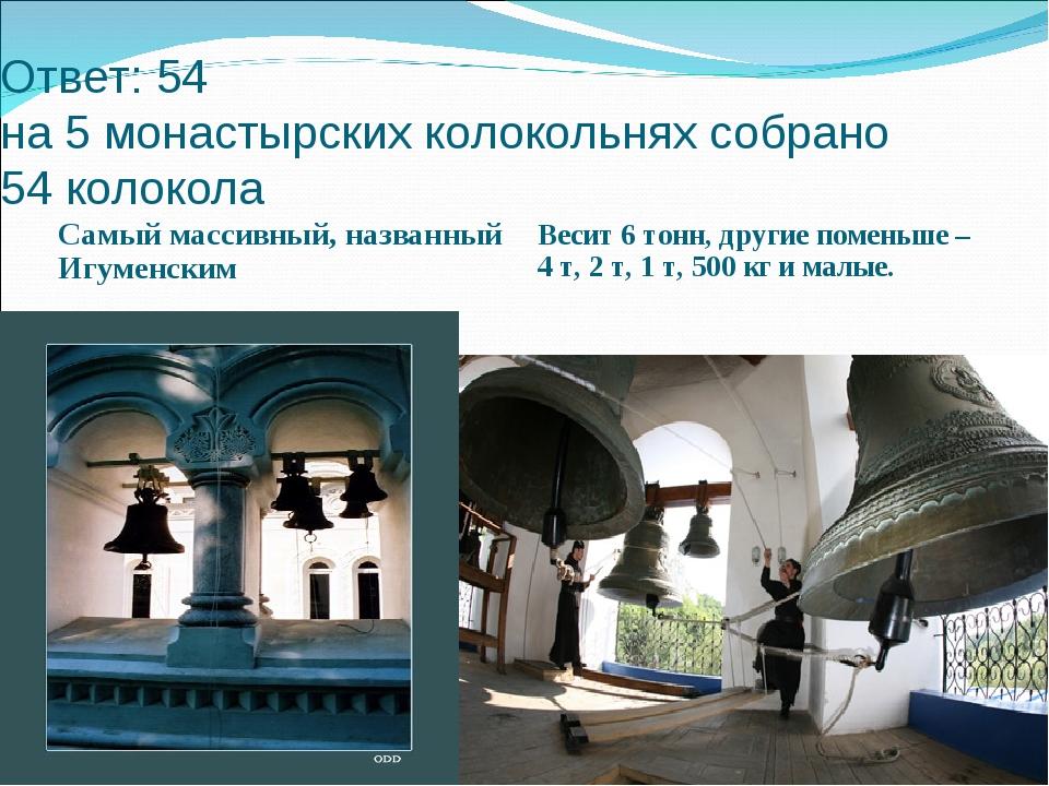 Ответ: 54 на 5 монастырских колокольнях собрано 54 колокола Самый массивный,...