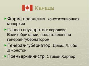 Канада Форма правления: конституционная монархия Глава государства: королева