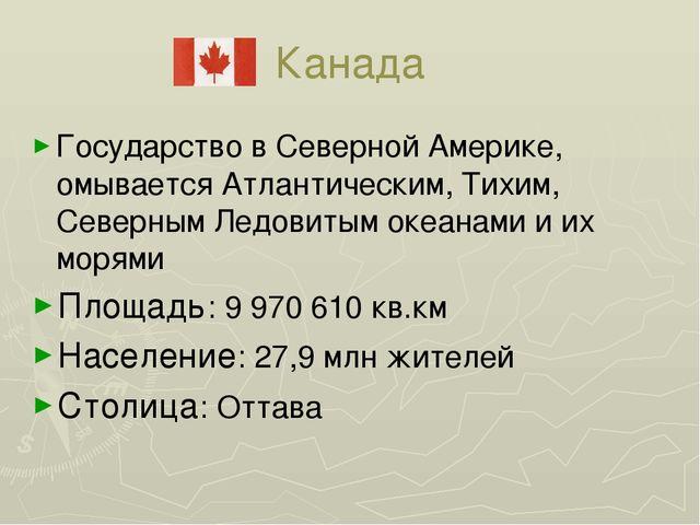 Канада Государство в Северной Америке, омывается Атлантическим, Тихим, Северн...
