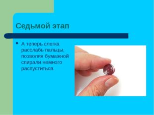 Седьмой этап Атеперь слегка расслабь пальцы, позволяя бумажной спирали немно