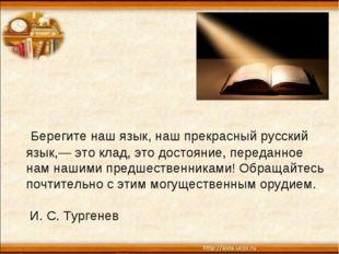 Берегите наш язык, наш прекрасный русский язык,— это клад, это достояние, пе