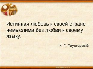Истинная любовь к своей стране немыслима без любви к своему языку. К. Г. Паус