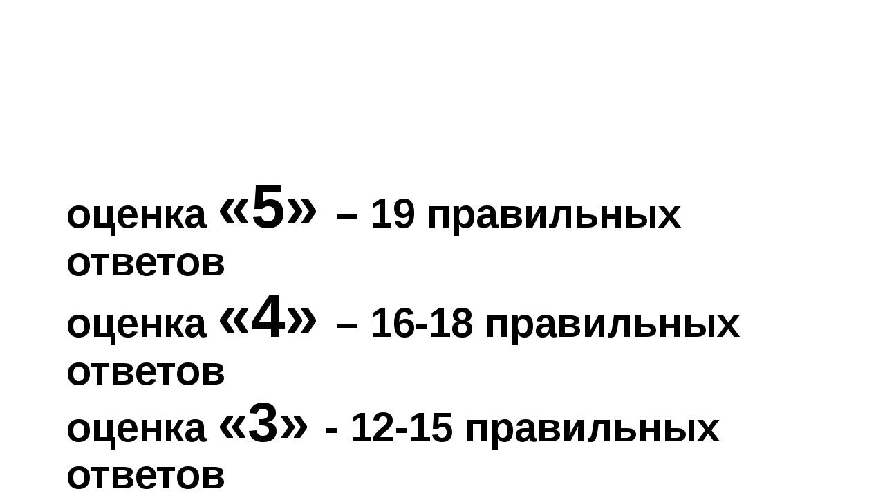оценка «5» – 19 правильных ответов оценка «4» – 16-18 правильных ответов оцен...
