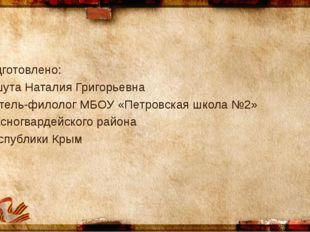 Подготовлено: Кошута Наталия Григорьевна учитель-филолог МБОУ «Петровская шко