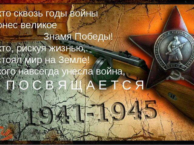 Тем, кто сквозь годы войны Пронес великое Знамя Победы! Тем, кто, рискуя жизн...