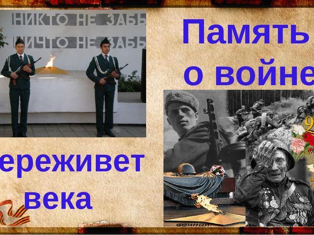 Память о войне переживет века