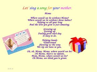 * Let' sing a song for your mother. Moms Where would we be without Moms? Wher
