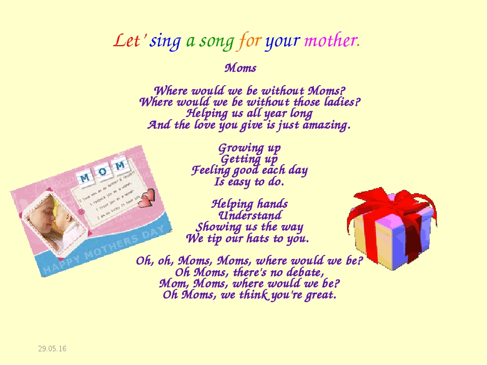 * Let' sing a song for your mother. Moms Where would we be without Moms? Wher...