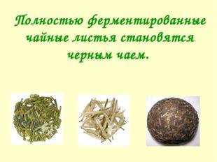 Полностью ферментированные чайные листья становятся черным чаем.