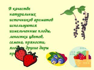 В качестве натуральных источников ароматов используются измельченные плоды,
