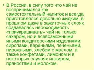 В России, в силу того что чай не воспринимался как самостоятельный напиток и