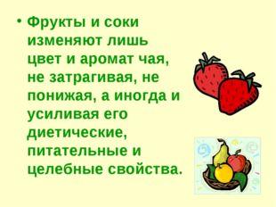 Фрукты и соки изменяют лишь цвет и аромат чая, не затрагивая, не понижая, а и