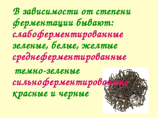 В зависимости от степени ферментации бывают: слабоферментированные зеленые,...