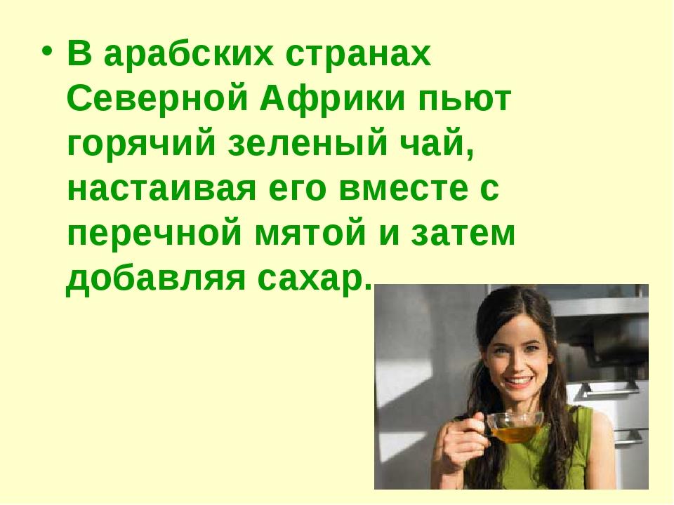 В арабских странах Северной Африки пьют горячий зеленый чай, настаивая его вм...