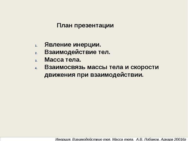 Инерция. Взаимодействие тел. Масса тела. А.В. Лобанов. Архара 20016г Явление...