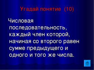 Угадай понятие (10) Числовая последовательность, каждый член которой, начиная