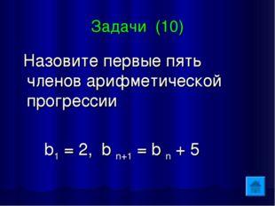 Задачи (10) Назовите первые пять членов арифметической прогрессии b1 = 2, b n