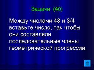 Задачи (40) Между числами 48 и 3/4 вставьте число, так чтобы они составляли п