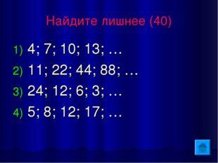 Найдите лишнее (40) 4; 7; 10; 13; … 11; 22; 44; 88; … 24; 12; 6; 3; … 5; 8; 1
