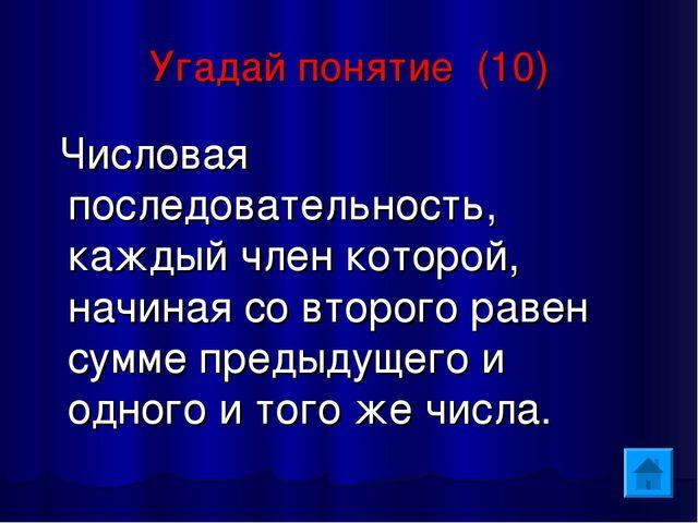 Угадай понятие (10) Числовая последовательность, каждый член которой, начиная...